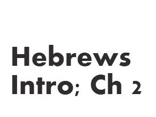 Hebrews - Intro; Ch 2